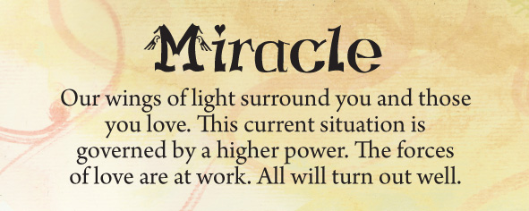 miracle. Our wings of light surround you and those you love. This current situation is governed by a higher power. The forces of love are at work. All will turn out well.